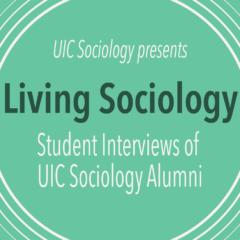 UIC Sociology presents Living Sociology: Student Interviews of UIC Sociology Alumni