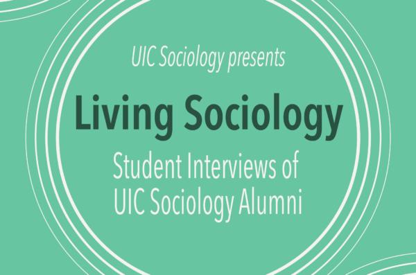 UIC Sociology presents: Living Sociology: Student Interviews of UIC Sociology Alumni